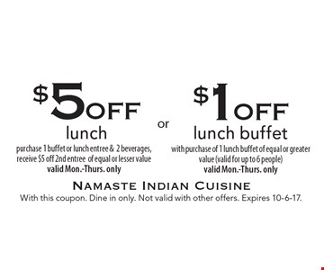 $1 off lunch buffet with purchase of 1 lunch buffet of equal or greater value (valid for up to 6 people) valid Mon.-Thurs. only. $5 off lunch purchase 1 buffet or lunch entree &2 beverages, receive $5 off 2nd entree of equal or lesser value. Valid Mon.-Thurs. only. With this coupon. Dine in only. Not valid with other offers. Expires 10-6-17.