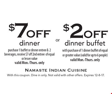 $2off dinner buffet with purchase of 1 dinner buffet of equal or greater value (valid for up to 6 people) valid Mon.-Thurs. only. $7off dinner purchase 1 buffet or dinner entree & 2 beverages, receive $7 off 2nd entree of equal or lesser value valid Mon.-Thurs. only. With this coupon. Dine in only. Not valid with other offers. Expires 12-8-17.
