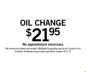 $21.95 oil change. No appointment necessary. We service all makes and models. Multipoint Inspection and up to 5 quarts of oil included. Excludes heavy trucks and diesel. Expires 8-11-17.
