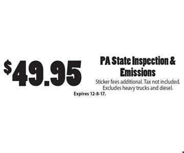 $49.95 PA State Inspection & Emissions. Sticker fees additional. Tax not included. Excludes heavy trucks and diesel. Expires 12-8-17.