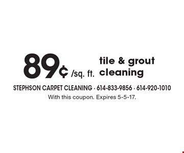 89¢ /sq. ft. tile & grout cleaning. With this coupon. Expires 5-5-17.