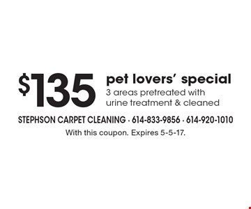 $135 pet lovers' special. 3 areas pretreated with urine treatment & cleaned. With this coupon. Expires 5-5-17.