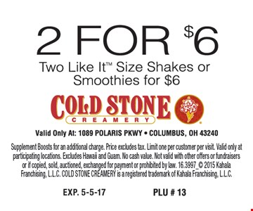 2 For $6 Two Like It Size Shakes or Smoothies Supplement Boosts for an additional charge. Price excludes tax. Limit one per customer per visit. Valid only at participating locations. Excludes Hawaii and Guam. No cash value. Not valid with other offers or fundraisers or if copied, sold, auctioned, exchanged for payment or prohibited by law. 16.3997_ 2015 Kahala Franchising, L.L.C. COLD STONE CREAMERY is a registered trademark of Kahala Franchising, L.L.C.