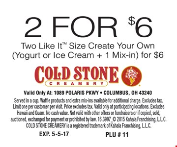 2 For $6 Two Like It Size Create Your Own Served in a cup. Waffle products and extra mix-ins available for additional charge. Excludes tax.Limit one per customer per visit. Price excludes tax. Valid only at participating locations. Excludes Hawaii and Guam. No cash value. Not valid with other offers or fundraisers or if copied, sold,auctioned, exchanged for payment or prohibited by law. 16.3997_ 2015 Kahala Franchising, L.L.C. COLD STONE CREAMERY is a registered trademark of Kahala Franchising, L.L.C.
