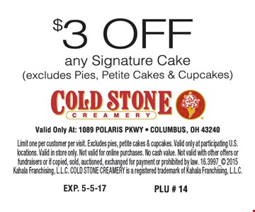 $3 Off Any Signature Cake Limit one per customer per visit. Excludes pies, petite cakes & cupcakes. Valid only at participating U.S. locations. Valid in store only. Not valid for online purchases. No cash value. Not valid with other offers or fundraisers or if copied, sold, auctioned, exchanged for payment or prohibited by law. 16.3997_ 2015Kahala Franchising, L.L.C. COLD STONE CREAMERY is a registered trademark of Kahala Franchising, L.L.C.