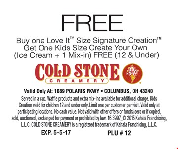 Free Buy One Love It Size Signature Create, Get One Kids Side Create Your Own Free Served in a cup. Waffle products and extra mix-ins available for additional charge. Kids Creation valid for children 12 and under only. Limit one per customer per visit. Valid only at participating locations. No cash value. Not valid with other offers or fundraisers or if copied,sold, auctioned, exchanged for payment or prohibited by law. 16.3997_ 2015 Kahala Franchising, L.L.C. COLD STONE CREAMERY is a registered trademark of Kahala Franchising, L.L.C.