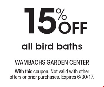 15% Off all bird baths. With this coupon. Not valid with other offers or prior purchases. Expires 6/30/17.