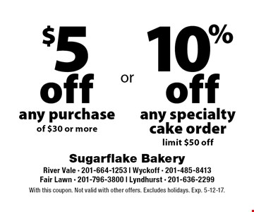 10% off any specialty cake order (limit $50 off) OR $5 off any purchase of $30 or more. With this coupon. Not valid with other offers. Excludes holidays. Exp. 5-12-17.