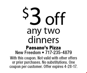 $3 off any two dinners. With this coupon. Not valid with other offers or prior purchases. No substitutions. One coupon per customer. Offer expires 4-28-17.