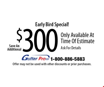 Early Bird Special! $300Save An AdditionalOnly Available At Time Of Estimate Ask For Details. Offer may not be used with other discounts or prior purchases.