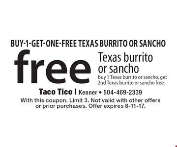 free Texas burrito or sancho buy 1 Texas burrito or sancho, get 2nd Texas burrito or sancho free. With this coupon. Limit 3. Not valid with other offersor prior purchases. Offer expires 8-11-17.