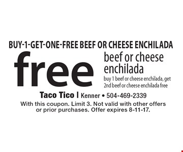 free beef or cheese enchilada buy 1 beef or cheese enchilada, get 2nd beef or cheese enchilada free. With this coupon. Limit 3. Not valid with other offersor prior purchases. Offer expires 8-11-17.