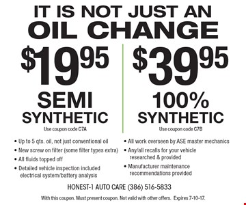 It is not just an oil change $19.95 semi synthetic (Use coupon code C7A) OR $39.95 100% synthetic (Use coupon code C7B). Up to 5 qts. oil, not just conventional oil. New screw on filter (some filter types extra). All fluids topped off. Detailed vehicle inspection included electrical system/battery analysis. All work overseen by ASE master mechanics. Any/all recalls for your vehicle researched & provided. Manufacturer maintenance recommendations provided. With this coupon. Must present coupon. Not valid with other offers. Expires 7-10-17.