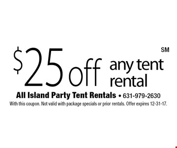 $25 off any tent rental. With this coupon. Not valid with package specials or prior rentals. Offer expires 12-31-17.