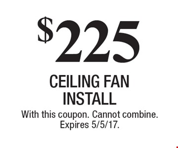 $225 CEILING FAN INSTALL. With this coupon. Cannot combine. Expires 5/5/17.