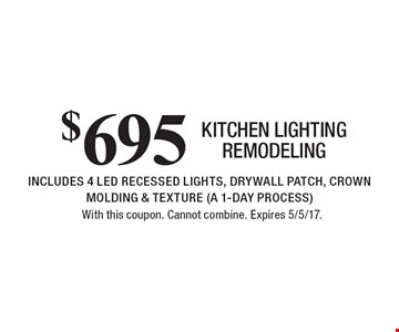 $695 KITCHEN LIGHTING REMODELING INCLUDES 4 LED RECESSED LIGHTS, DRYWALL PATCH, CROWN MOLDING & TEXTURE (A 1-DAY PROCESS). With this coupon. Cannot combine. Expires 5/5/17.
