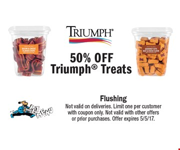 50% Off Triumph Treats. Not valid on deliveries. Limit one per customer with coupon only. Not valid with other offers or prior purchases. Offer expires 5/5/17.