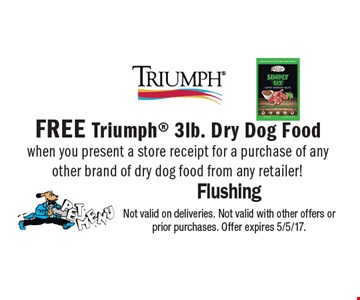 FREE Triumph 3lb. Dry Dog Foodwhen you present a store receipt for a purchase of any other brand of dry dog food from any retailer!Not valid on deliveries. Not valid with other offers or prior purchases. Offer expires 5/5/17.