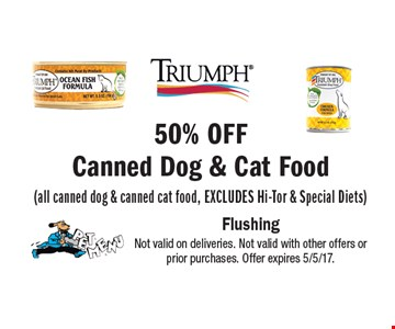 50% Off Canned Dog & Cat Food (all canned dog & canned cat food, Excludes Hi-Tor & Special Diets). Not valid on deliveries. Not valid with other offers or prior purchases. Offer expires 5/5/17.