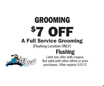 $7 Off Grooming A Full Service Grooming (Flushing Location only). Limit one offer with coupon.Not valid with other offers or prior purchases. Offer expires 5/5/17.