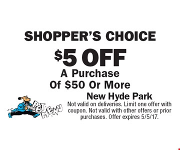Shopper's choice. $5 off A Purchase Of $50 Or More. Not valid on deliveries. Limit one offer with coupon. Not valid with other offers or prior purchases. Offer expires 5/5/17.