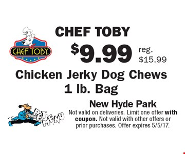 $9.99 chef toby. Chicken jerky dog chews 1 lb. bag reg.$15.99. Not valid on deliveries. Limit one offer with coupon. Not valid with other offers or prior purchases. Offer expires 5/5/17.