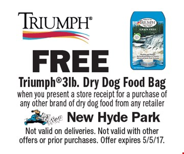 Free Triumph 3lb. dry dog food bag when you present a store receipt for a purchase of any other brand of dry dog food from any retailer. Not valid on deliveries. Not valid with other offers or prior purchases. Offer expires 5/5/17.