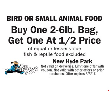 Bird or small animal food. Buy one 2-6lb. bag, get one at 1/2 price of equal or lesser value. Fish & reptile food excluded. Not valid on deliveries. Limit one offer with coupon. Not valid with other offers or prior purchases. Offer expires 5/5/17.