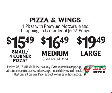 large 1 Pizza with Premium Mozzarella and 1 Topping and an order of Jet's Wings. medium (Hand Tossed Only) 1 Pizza with Premium Mozzarella and 1 Topping and an order of Jet's Wings. $15.49small/ 4 corner pizza 1 Pizza with Premium Mozzarella and 1 Topping and an order of Jet's Wings. Expires 5/5/17. CHANDLER location only. Extra or premium toppings, substitutions, extra sauces and dressings, tax and delivery additional. Must present coupon. Prices subject to change without notice.