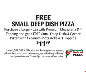 Free small deep dish pizza Purchase a Large Pizza with Premium Mozzarella & 1 Topping and get a FREE Small Deep Dish/4 Corner Pizza with Premium Mozzarella & 1 Topping$11.99. Expires 5/5/17. CHANDLER location only. Extra or premium toppings, substitutions, extra sauces and dressings, tax and delivery additional. Must present coupon. Prices subject to change without notice.