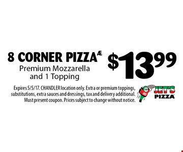 $13.99 8 CORNER PIZZA Premium Mozzarella and 1 Topping. Expires 5/5/17. CHANDLER location only. Extra or premium toppings, substitutions, extra sauces and dressings, tax and delivery additional. Must present coupon. Prices subject to change without notice.