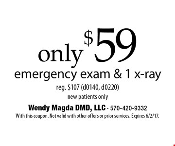 only $59 emergency exam & 1 x-ray reg. $107 (d0140, d0220) new patients only. With this coupon. Not valid with other offers or prior services. Expires 6/2/17.