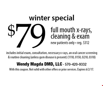 winter special $79 full mouth x-rays, cleaning & exam new patients only - reg. $312 includes initial exam, consultation, necessary x-rays, an oral cancer screening & routine cleaning (unless gum disease is present) (1110, 0150, 0210, 0310). With this coupon. Not valid with other offers or prior services. Expires 6/2/17.
