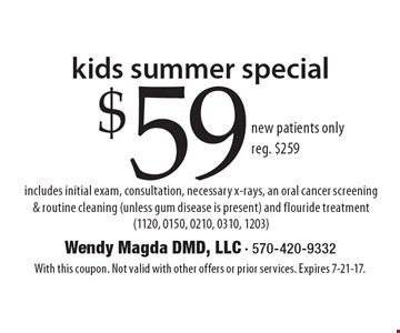 kids summer special $59 new patients only reg. $259 includes initial exam, consultation, necessary x-rays, an oral cancer screening & routine cleaning (unless gum disease is present) and flouride treatment (1120, 0150, 0210, 0310, 1203). With this coupon. Not valid with other offers or prior services. Expires 7-21-17.