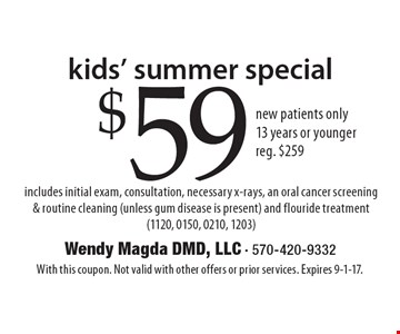 Kids' Summer Special. $59 new patients only. 13 years or younger. Reg. $259. Includes initial exam, consultation, necessary x-rays, an oral cancer screening & routine cleaning (unless gum disease is present) and flouride treatment (1120, 0150, 0210, 1203). With this coupon. Not valid with other offers or prior services. Expires 9-1-17.