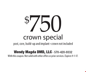 $750 crown special. Post, core, build-up and implant - crown not included. With this coupon. Not valid with other offers or prior services. Expires 9-1-17.
