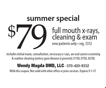 Summer Special. $79 full mouth x-rays, cleaning & exam. New patients only. Reg. $312. Includes initial exam, consultation, necessary x-rays, an oral cancer screening & routine cleaning (unless gum disease is present) (1110, 0150, 0210). With this coupon. Not valid with other offers or prior services. Expires 9-1-17.