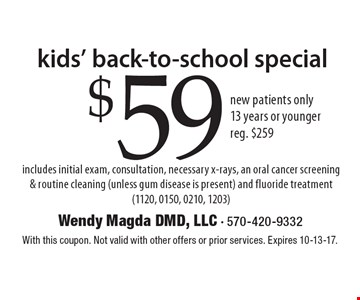 Kids' Back-To-School Special. $59 new patients only. 13 years or younger, reg. $259. Includes initial exam, consultation, necessary x-rays, an oral cancer screening & routine cleaning (unless gum disease is present) and fluoride treatment (1120, 0150, 0210, 1203). With this coupon. Not valid with other offers or prior services. Expires 10-13-17.