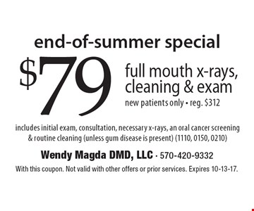 End-Of-Summer Special. $79 full mouth x-rays, cleaning & exam. new patients only - reg. $312. includes initial exam, consultation, necessary x-rays, an oral cancer screening & routine cleaning (unless gum disease is present) (1110, 0150, 0210). With this coupon. Not valid with other offers or prior services. Expires 10-13-17.
