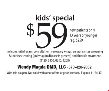 kids' special $59 new patients only. 13 years or younger reg. $259 includes initial exam, consultation, necessary x-rays, an oral cancer screening & routine cleaning (unless gum disease is present) and fluoride treatment (1120, 0150, 0210, 1208). With this coupon. Not valid with other offers or prior services. Expires 11-24-17.