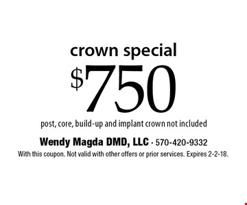 crown special $750 post, core, build-up and implant crown not included. With this coupon. Not valid with other offers or prior services. Expires 2-2-18.