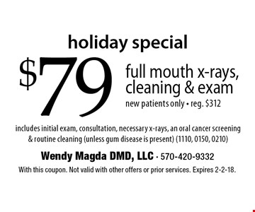 holiday special $79 full mouth x-rays, cleaning & exam new patients only - reg. $312 includes initial exam, consultation, necessary x-rays, an oral cancer screening & routine cleaning (unless gum disease is present) (1110, 0150, 0210). With this coupon. Not valid with other offers or prior services. Expires 2-2-18.