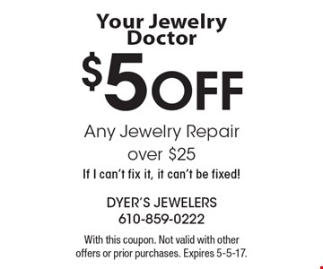 Your Jewelry Doctor $5 Off Any Jewelry Repair over $25 If I can't fix it, it can't be fixed! With this coupon. Not valid with other offers or prior purchases. Expires 5-5-17.