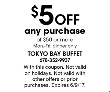 $5 OFF any purchase of $50 or more. Mon.-Fri. dinner only. With this coupon. Not valid on holidays. Not valid with other offers or prior purchases. Expires 6/9/17.