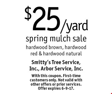 $25 /yard spring mulch sale, hardwood brown, hardwood red & hardwood natural. With this coupon. First-time customers only. Not valid with other offers or prior services. Offer expires 6-9-17.