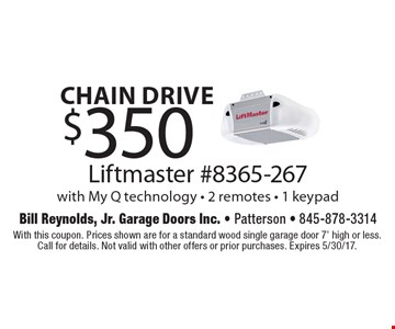 Chain drive $350 Liftmaster #8365-267 with My Q technology - 2 remotes - 1 keypad. With this coupon. Prices shown are for a standard wood single garage door 7' high or less. Call for details. Not valid with other offers or prior purchases. Expires 5/30/17.