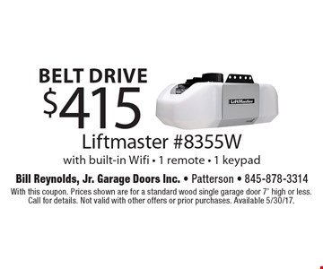 belt drive $415 Liftmaster #8355W with built-in Wifi - 1 remote - 1 keypad. With this coupon. Prices shown are for a standard wood single garage door 7' high or less. Call for details. Not valid with other offers or prior purchases. Available 5/30/17.