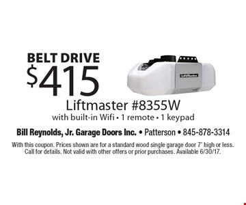 Belt drive. $415 Liftmaster #8355W with built-in Wifi - 1 remote - 1 keypad. With this coupon. Prices shown are for a standard wood single garage door 7' high or less. Call for details. Not valid with other offers or prior purchases. Available 6/30/17.