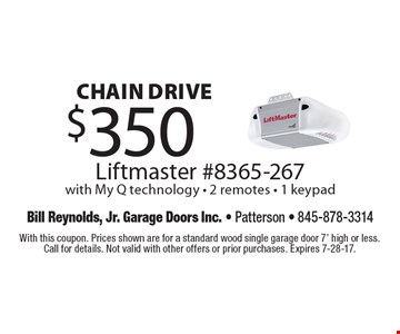 Chain drive $350 Liftmaster #8365-267 with My Q technology - 2 remotes - 1 keypad. With this coupon. Prices shown are for a standard wood single garage door 7' high or less. Call for details. Not valid with other offers or prior purchases. Expires 7-28-17.