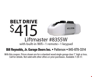 Belt drive $415 Liftmaster #8355W with built-in Wifi - 1 remote - 1 keypad. With this coupon. Prices shown are for a standard wood single garage door 7' high or less. Call for details. Not valid with other offers or prior purchases. Available 7-28-17.